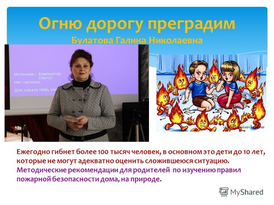 Огню дорогу преградим Булатова Галина Николаевна Ежегодно гибнет более 100 тысяч человек, в основном это дети до 10 лет, которые не могут адекватно оценить сложившеюся ситуацию. Методические рекомендации для родителей по изучению правил пожарной безо