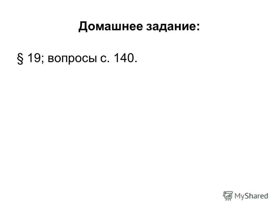 Домашнее задание: § 19; вопросы с. 140.