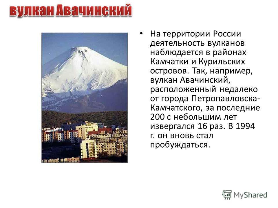 На территории России деятельность вулканов наблюдается в районах Камчатки и Курильских островов. Так, например, вулкан Авачинский, расположенный недалеко от города Петропавловска- Камчатского, за последние 200 с небольшим лет извергался 16 раз. В 199
