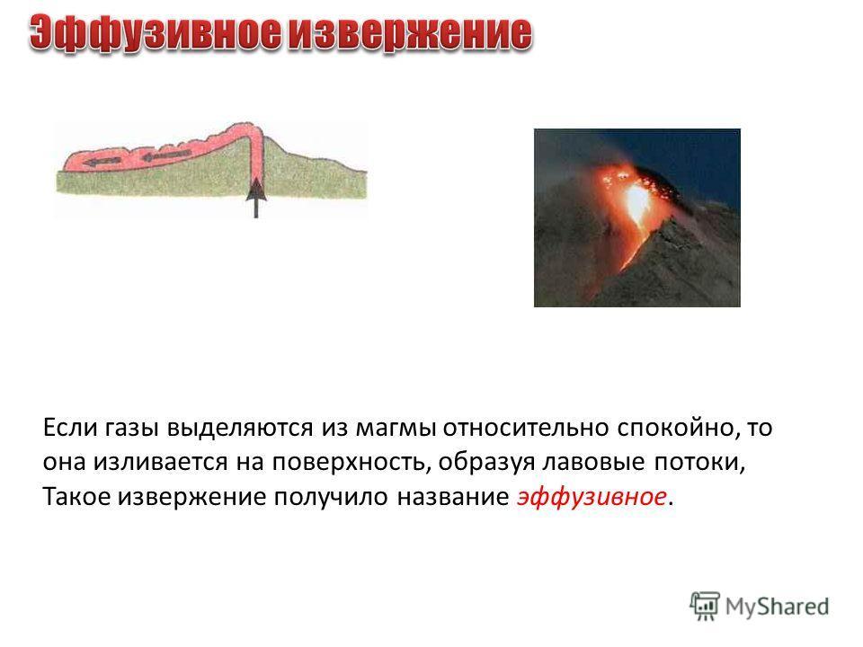 Если газы выделяются из магмы относительно спокойно, то она изливается на поверхность, образуя лавовые потоки, Такое извержение получило название эффузивное.