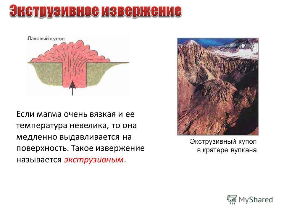 Экструзивный купол в кратере вулкана Если магма очень вязкая и ее температура невелика, то она медленно выдавливается на поверхность. Такое извержение называется экструзивным.