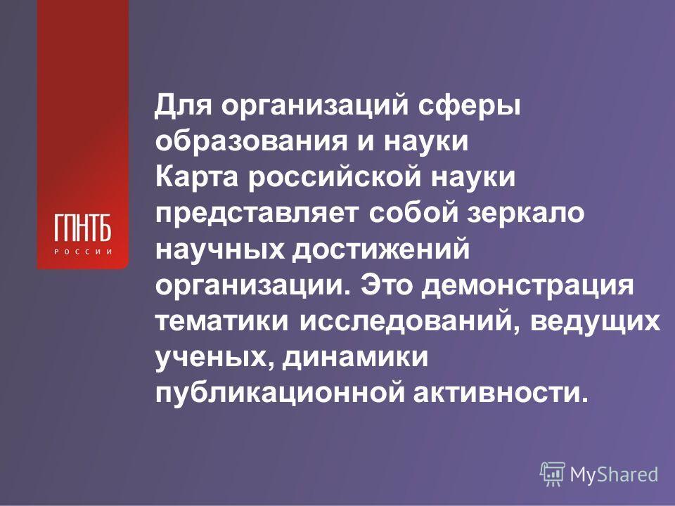 Для организаций сферы образования и науки Карта российской науки представляет собой зеркало научных достижений организации. Это демонстрация тематики исследований, ведущих ученых, динамики публикационной активности.
