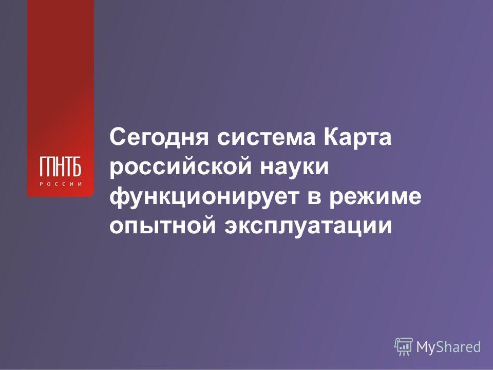 Сегодня система Карта российской науки функционирует в режиме опытной эксплуатации