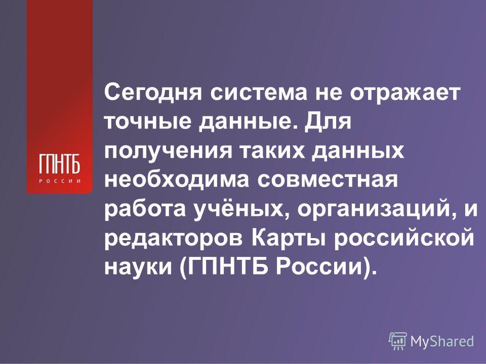 Сегодня система не отражает точные данные. Для получения таких данных необходима совместная работа учёных, организаций, и редакторов Карты российской науки (ГПНТБ России).