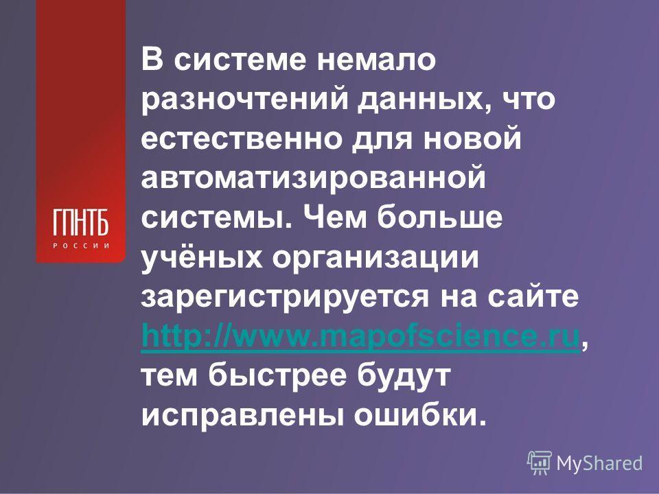 В системе немало разночтений данных, что естественно для новой автоматизированной системы. Чем больше учёных организации зарегистрируется на сайте http://www.mapofscience.ru, тем быстрее будут исправлены ошибки. http://www.mapofscience.ru
