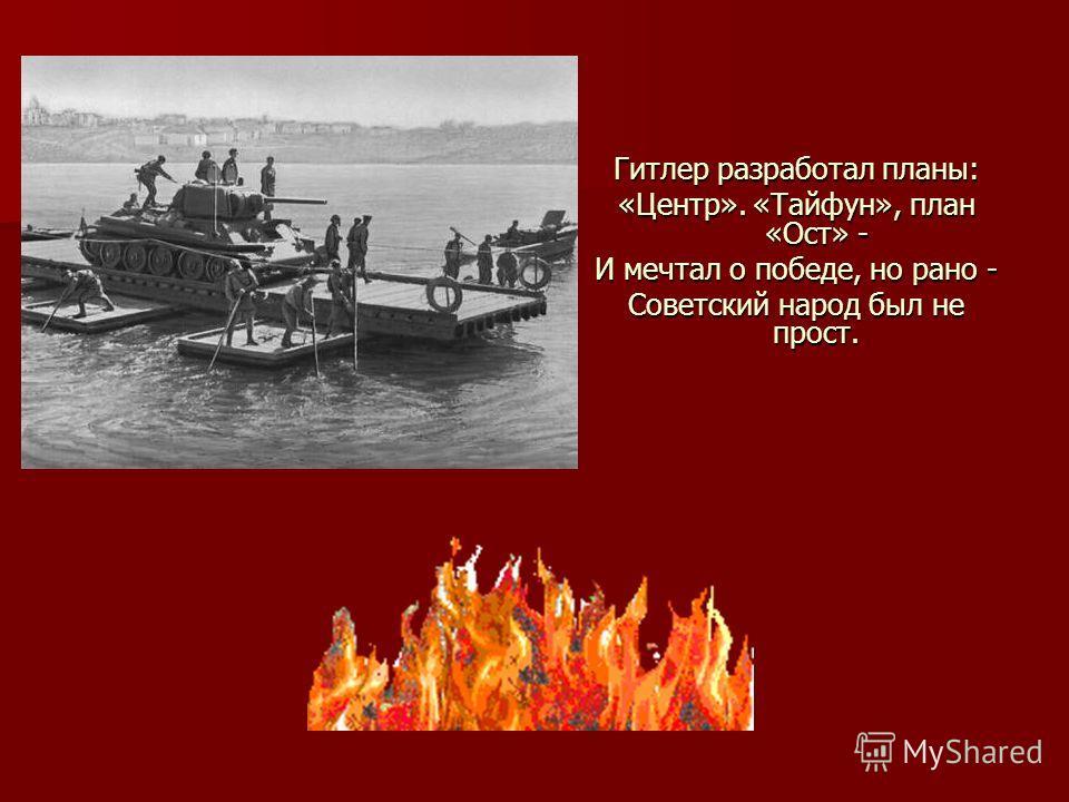 Гитлер разработал планы: «Центр». «Тайфун», план «Ост» - И мечтал о победе, но рано - Советский народ был не прост.