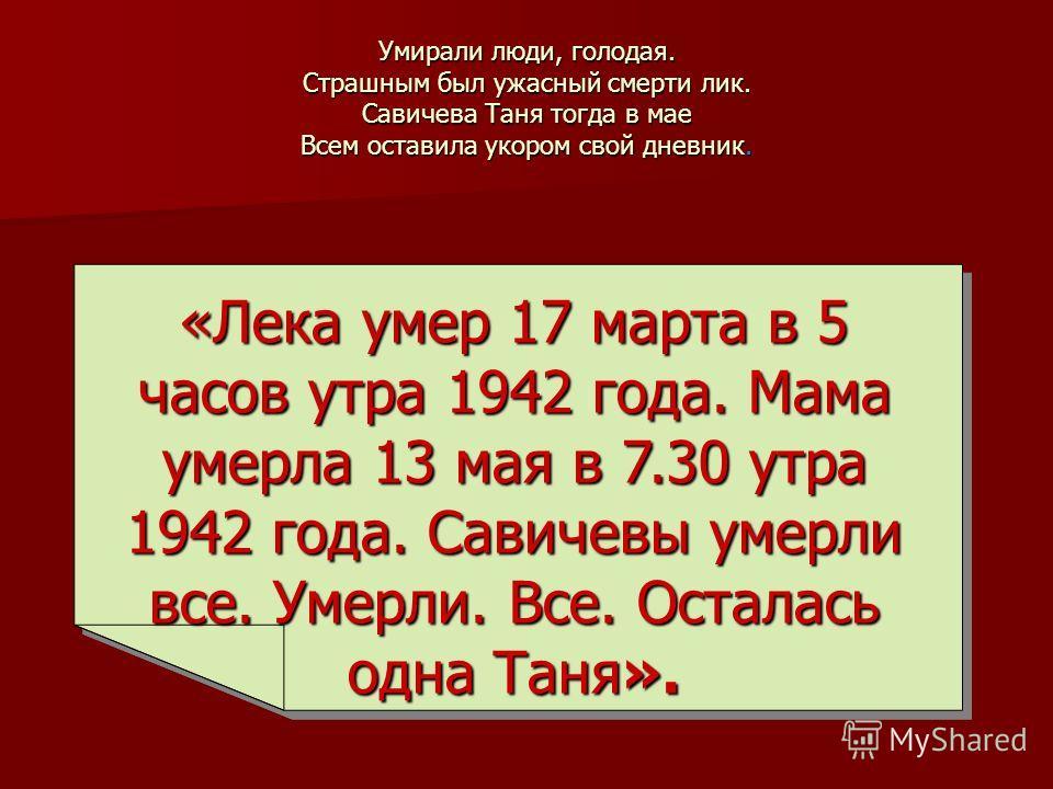 Умирали люди, голодая. Страшным был ужасный смерти лик. Савичева Таня тогда в мае Всем оставила укором свой дневник. «Лека умер 17 марта в 5 часов утра 1942 года. Мама умерла 13 мая в 7.30 утра 1942 года. Савичевы умерли все. Умерли. Все. Осталась од