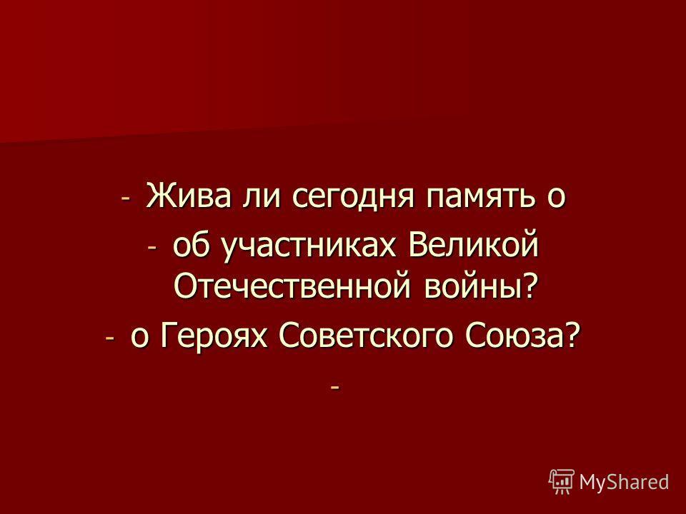 - Жива ли сегодня память о - об участниках Великой Отечественной войны? - о Героях Советского Союза? -