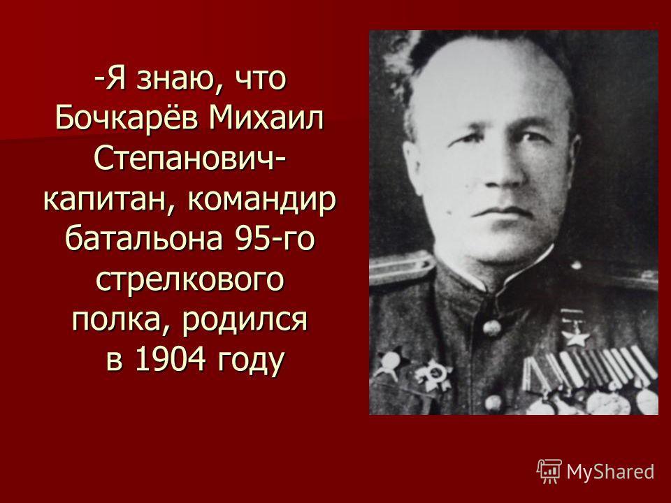-Я знаю, что Бочкарёв Михаил Степанович- капитан, командир батальона 95-го стрелкового полка, родился в 1904 году