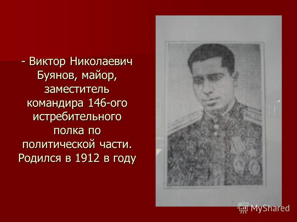 - Виктор Николаевич Буянов, майор, заместитель командира 146-ого истребительного полка по политической части. Родился в 1912 в году