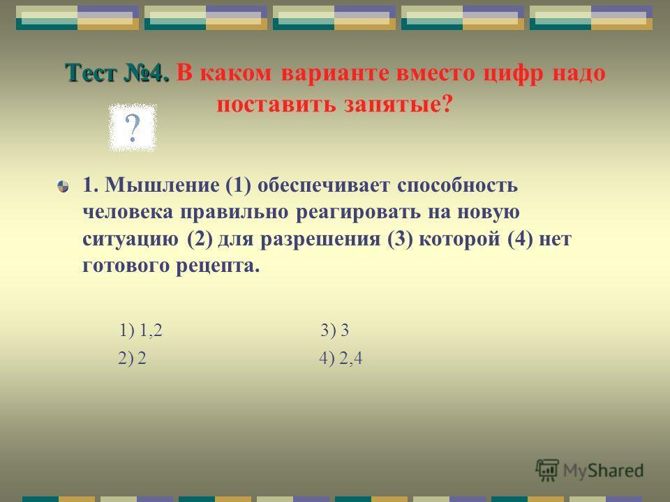 Тест 4. Тест 4. В каком варианте вместо цифр надо поставить запятые? 1. Мышление (1) обеспечивает способность человека правильно реагировать на новую ситуацию (2) для разрешения (3) которой (4) нет готового рецепта. 1) 1,2 3) 3 2) 2 4) 2,4