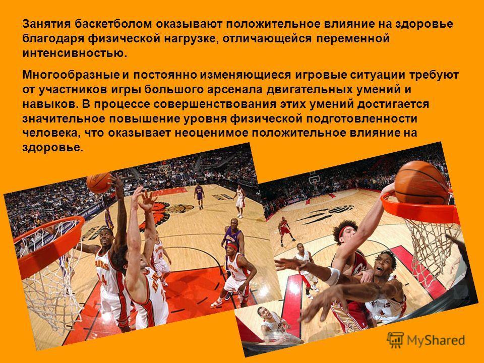 Занятия баскетболом оказывают положительное влияние на здоровье благодаря физической нагрузке, отличающейся переменной интенсивностью. Многообразные и постоянно изменяющиеся игровые ситуации требуют от участников игры большого арсенала двигательных у