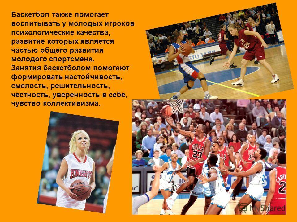 Баскетбол также помогает воспитывать у молодых игроков психологические качества, развитие которых является частью общего развития молодого спортсмена. Занятия баскетболом помогают формировать настойчивость, смелость, решительность, честность, уверенн
