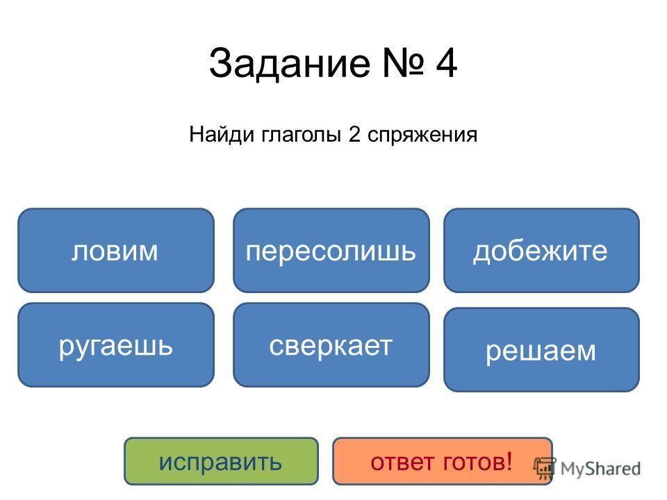 Задание 4 Найди глаголы 2 спряжения ловимдобежитепересолишь сверкаетругаешь решаем исправитьответ готов!