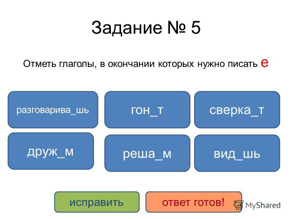 Задание 5 Отметь глаголы, в окончании которых нужно писать е разговарива_шь сверка_т реша_м гон_т друж_м вид_шь исправитьответ готов!