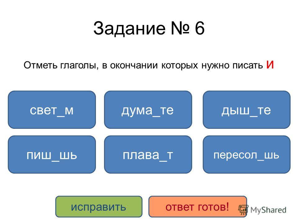 Задание 6 Отметь глаголы, в окончании которых нужно писать и дыш_тесвет_м пересол_шь плава_тпиш_шь дума_те исправитьответ готов!