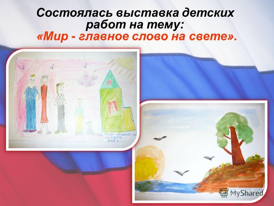 Состоялась выставка детских работ на тему : « Мир - главное слово на свете ».