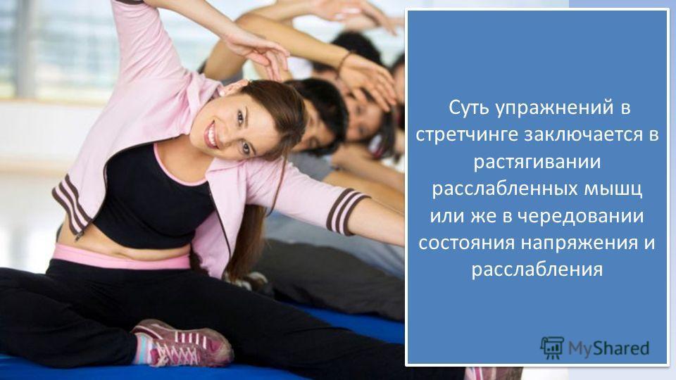 Суть упражнений в стретчинге заключается в растягивании расслабленных мышц или же в чередовании состояния напряжения и расслабления