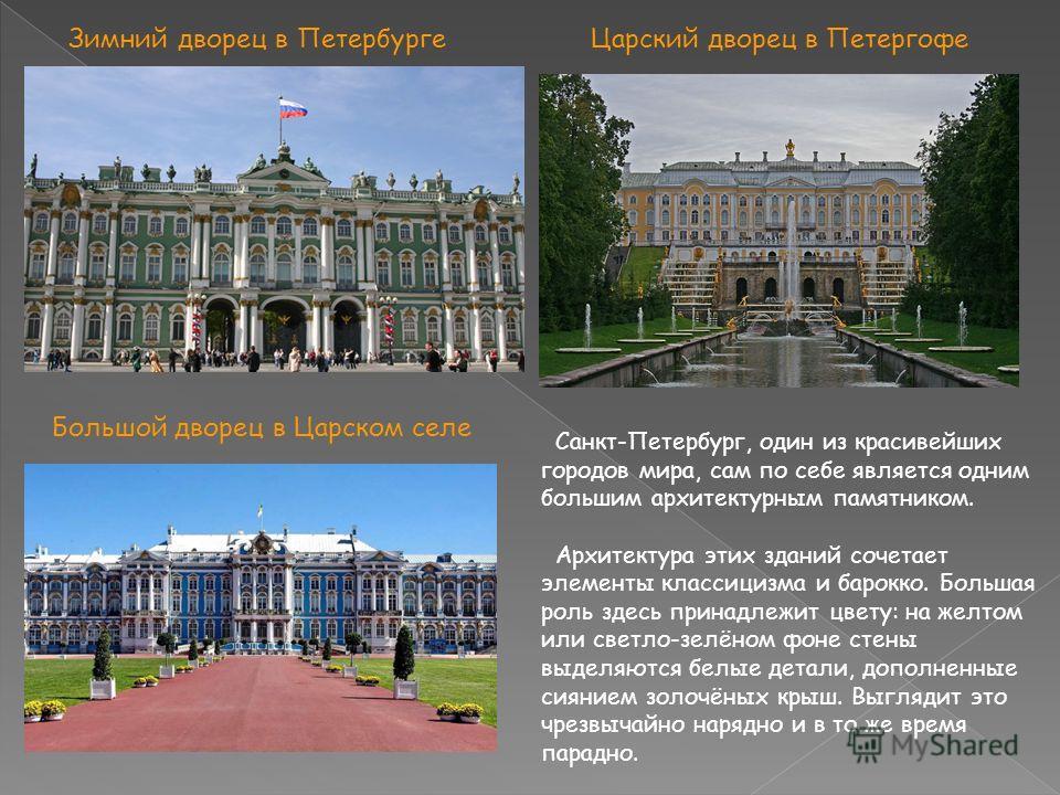 Санкт-Петербург, один из красивейших городов мира, сам по себе является одним большим архитектурным памятником. Архитектура этих зданий сочетает элементы классицизма и барокко. Большая роль здесь принадлежит цвету: на желтом или светло-зелёном фоне с