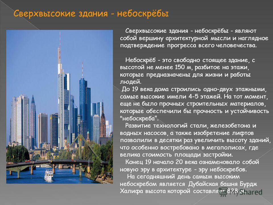 Сверхвысокие здания - небоскрёбы Сверхвысокие здания - небоскрёбы - являют собой вершину архитектурной мысли и наглядное подтверждение прогресса всего человечества. Небоскрёб - это свободно стоящее здание, с высотой не менее 150 м, разбитое на этажи,