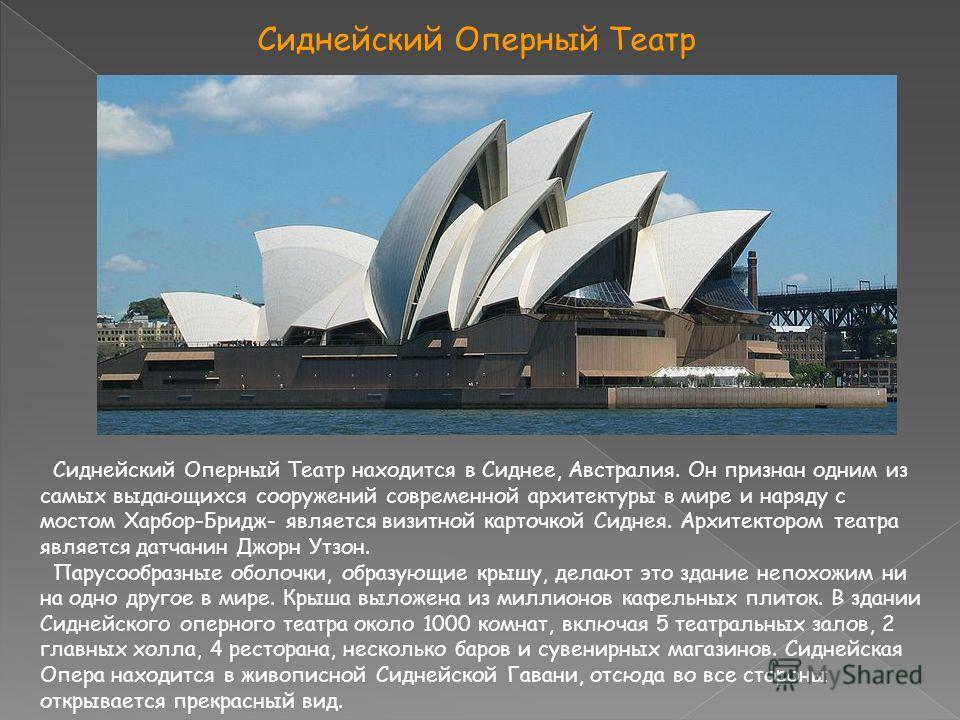 Сиднейский Оперный Театр Сиднейский Оперный Театр находится в Сиднее, Австралия. Он признан одним из самых выдающихся сооружений современной архитектуры в мире и наряду с мостом Харбор-Бридж- является визитной карточкой Сиднея. Архитектором театра яв