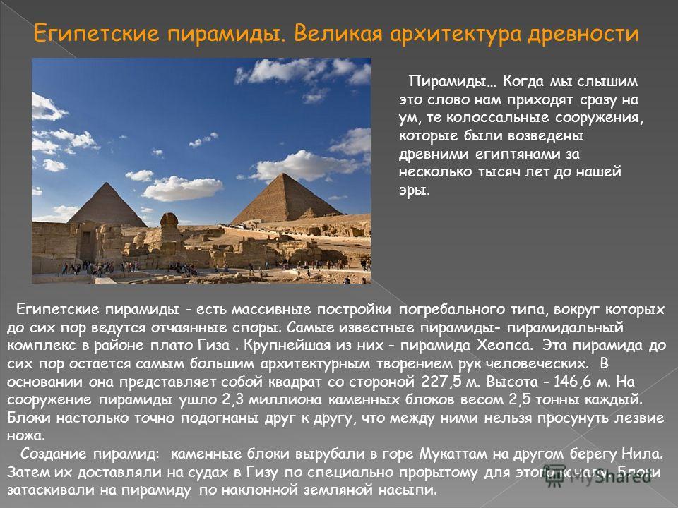 Египетские пирамиды. Великая архитектура древности Пирамиды… Когда мы слышим это слово нам приходят сразу на ум, те колоссальные сооружения, которые были возведены древними египтянами за несколько тысяч лет до нашей эры. Египетские пирамиды - есть ма
