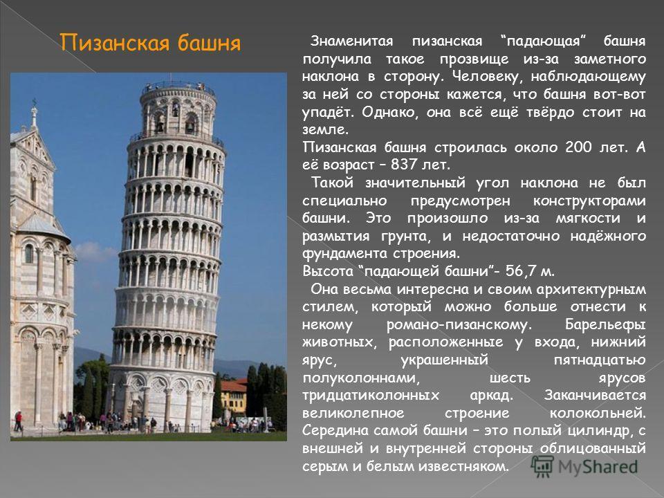 Знаменитая пизанская падающая башня получила такое прозвище из-за заметного наклона в сторону. Человеку, наблюдающему за ней со стороны кажется, что башня вот-вот упадёт. Однако, она всё ещё твёрдо стоит на земле. Пизанская башня строилась около 200