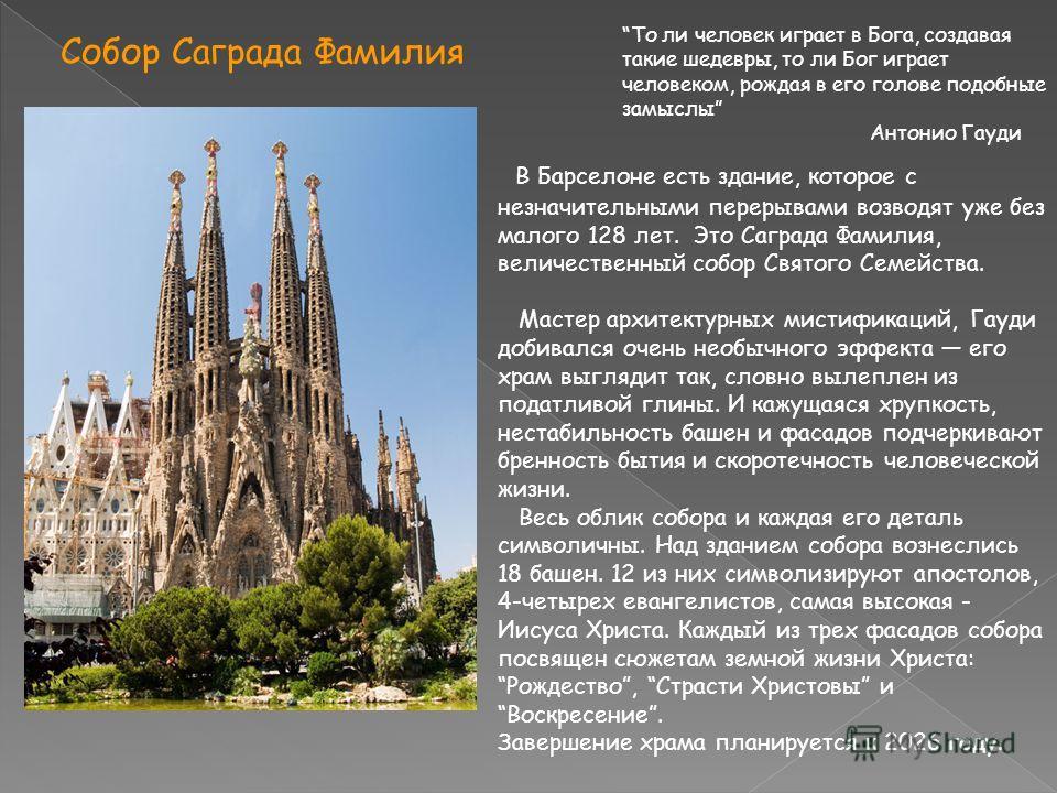 Собор Саграда Фамилия В Барселоне есть здание, которое с незначительными перерывами возводят уже без малого 128 лет. Это Саграда Фамилия, величественный собор Святого Семейства. Мастер архитектурных мистификаций, Гауди добивался очень необычного эффе