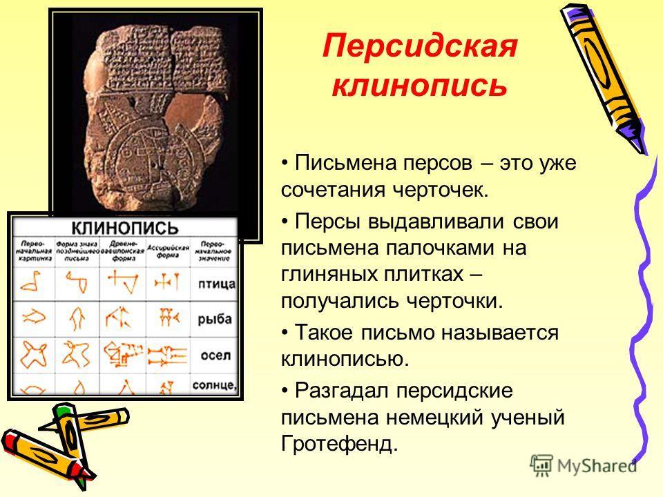 Письмена персов – это уже сочетания черточек. Персы выдавливали свои письмена палочками на глиняных плитках – получались черточки. Такое письмо называется клинописью. Разгадал персидские письмена немецкий ученый Гротефенд. Персидская клинопись