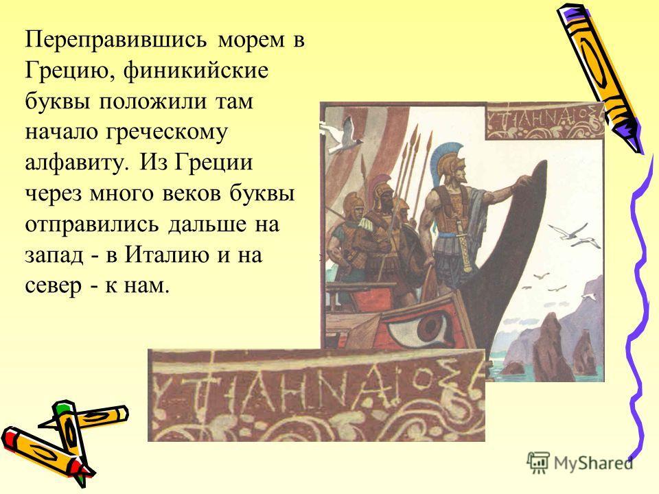 Переправившись морем в Грецию, финикийские буквы положили там начало греческому алфавиту. Из Греции через много веков буквы отправились дальше на запад - в Италию и на север - к нам.