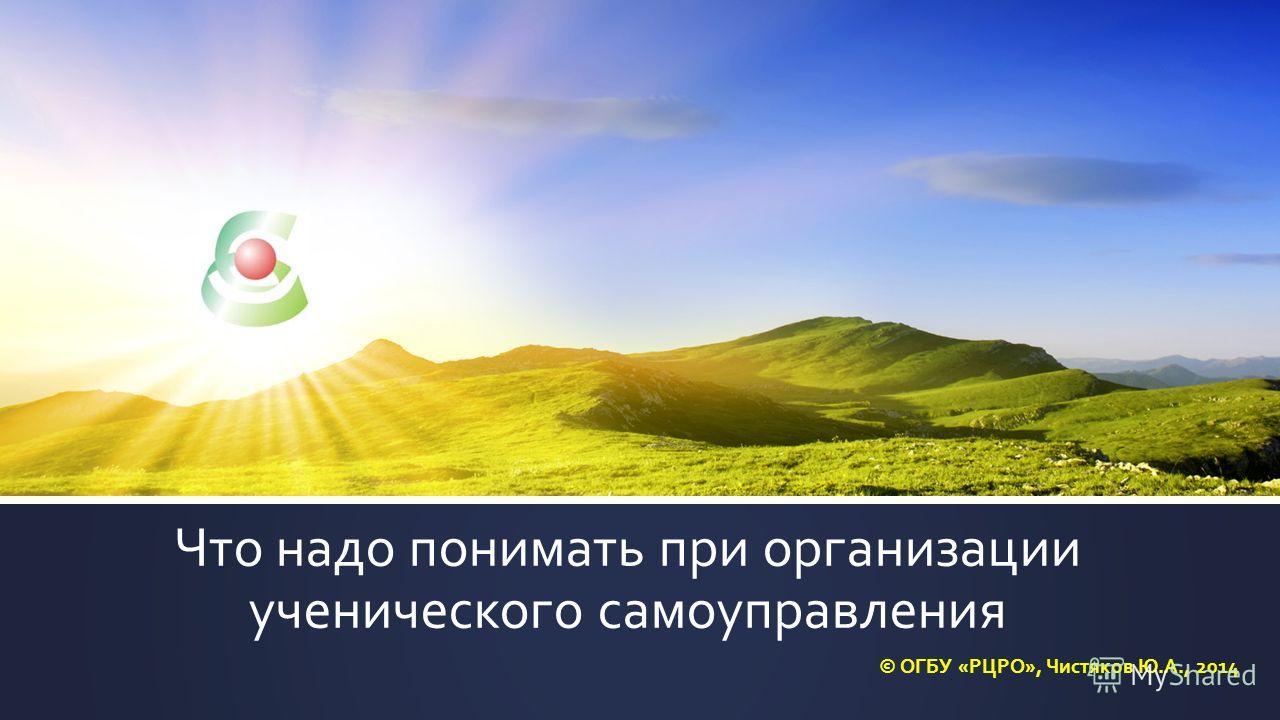 Что надо понимать при организации ученического самоуправления © ОГБУ «РЦРО», Чистяков Ю.А., 2014