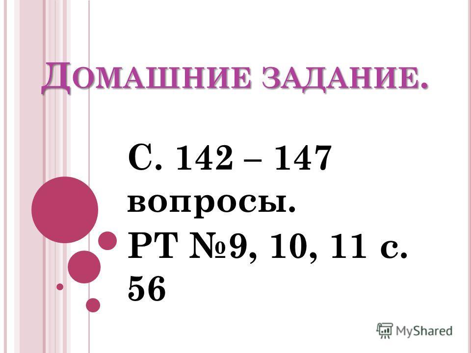 Д ОМАШНИЕ ЗАДАНИЕ. С. 142 – 147 вопросы. РТ 9, 10, 11 с. 56