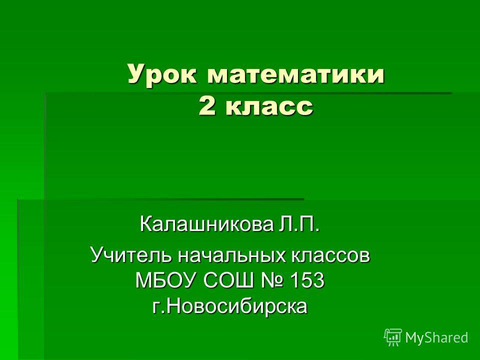 Урок математики 2 класс Калашникова Л.П. Учитель начальных классов МБОУ СОШ 153 г.Новосибирска