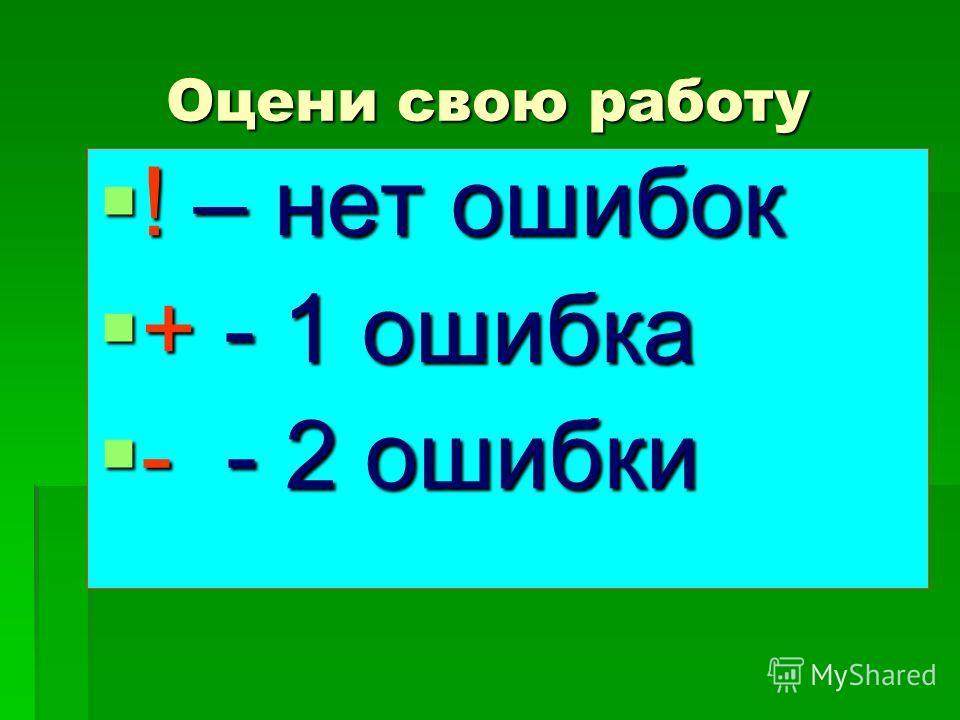 Оцени свою работу ! – нет ошибок ! – нет ошибок + - 1 ошибка + - 1 ошибка - - 2 ошибки - - 2 ошибки