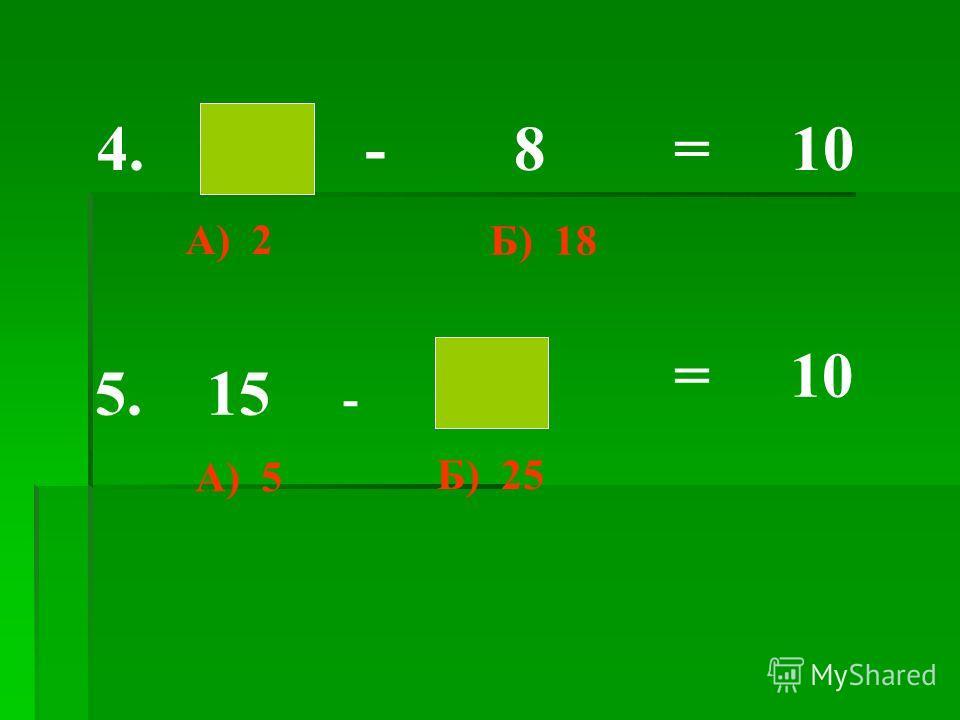 - 8 = 104. 5. 15 - = 10 А) 2 А) 5 Б) 18 Б) 25