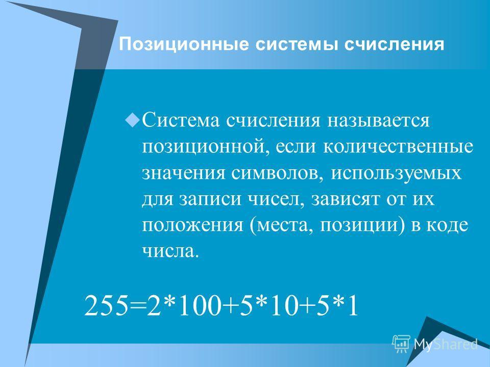 Позиционные системы счисления Система счисления называется позиционной, если количественные значения символов, используемых для записи чисел, зависят от их положения (места, позиции) в коде числа. 255=2*100+5*10+5*1