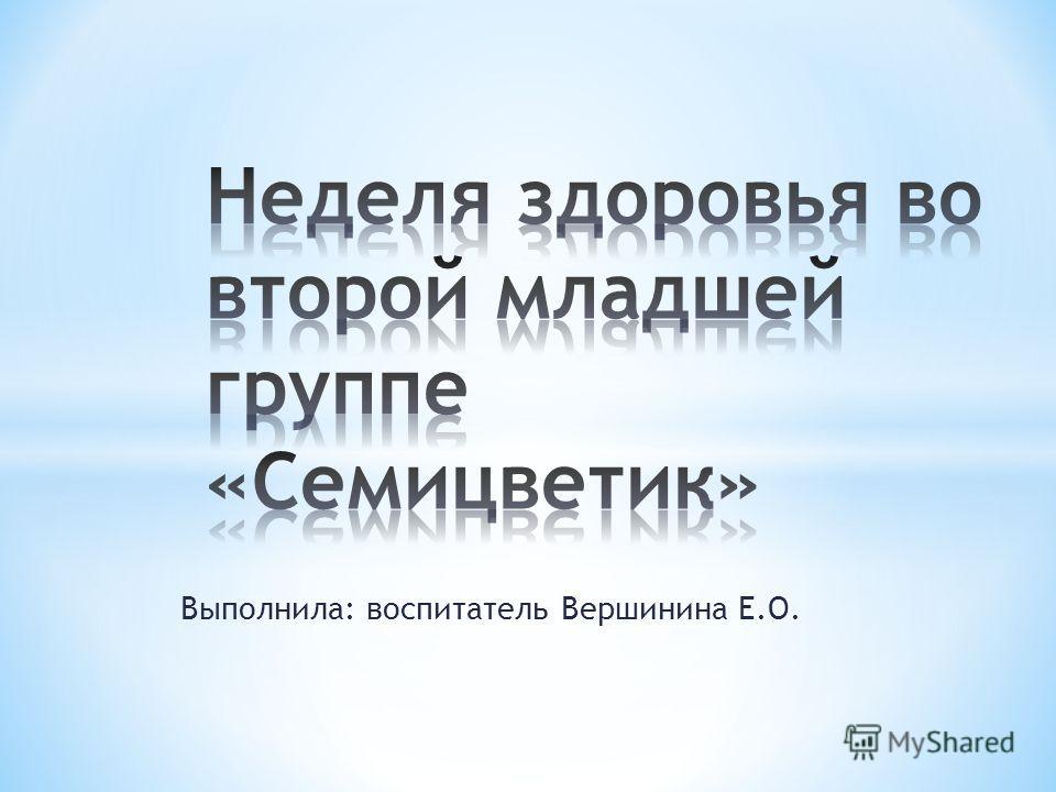 Выполнила: воспитатель Вершинина Е.О.