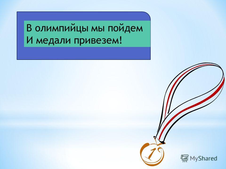 В олимпийцы мы пойдем И медали привезем!