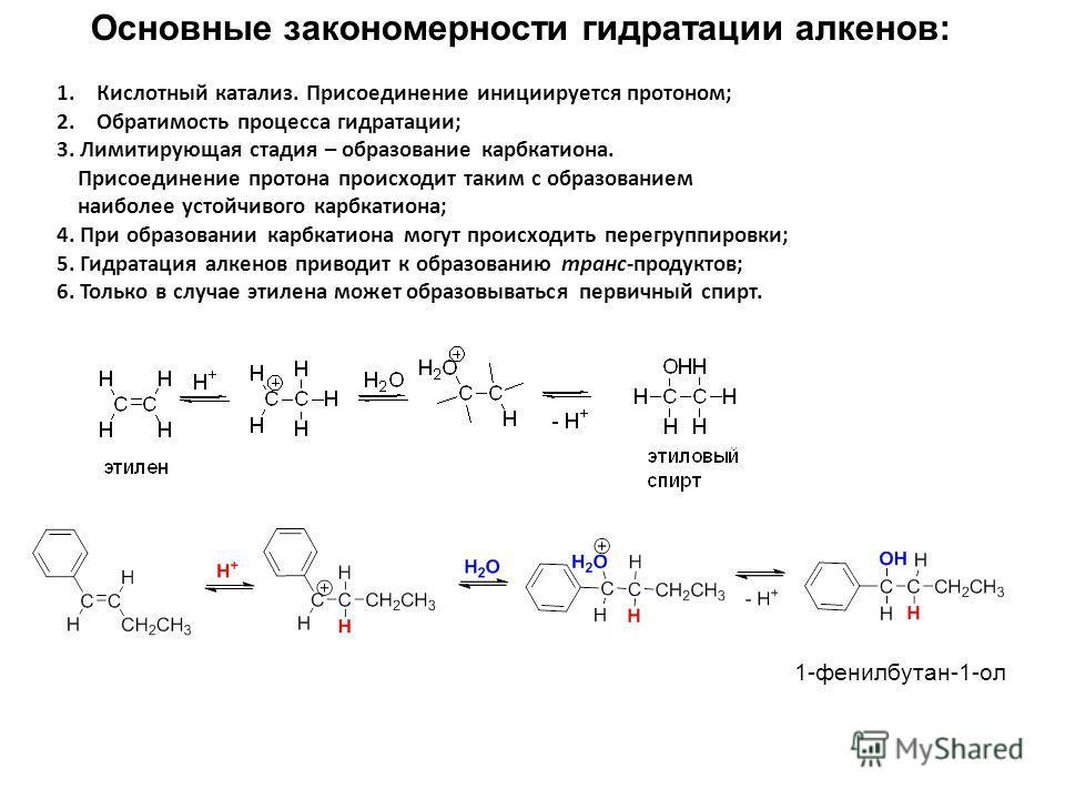 Основные закономерности гидратации алкенов: 1.Кислотный катализ. Присоединение инициируется протоном; 2.Обратимость процесса гидратации; 3. Лимитирующая стадия – образование карбкатиона. Присоединение протона происходит таким с образованием наиболее