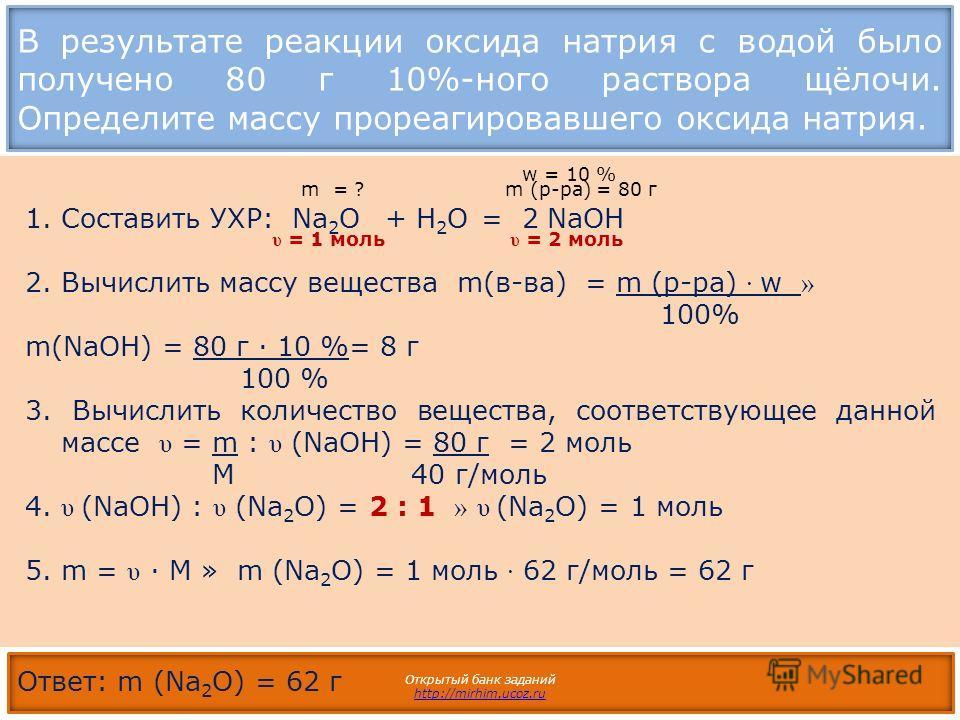 В результате реакции оксида натрия с водой было получено 80 г 10%-ного раствора щёлочи. Определите массу прореагировавшего оксида натрия. Открытый банк заданий http://mirhim.ucoz.ru 1.Составить УХР: Na 2 O + H 2 O = 2 NaOН 2. Вычислить массу вещества