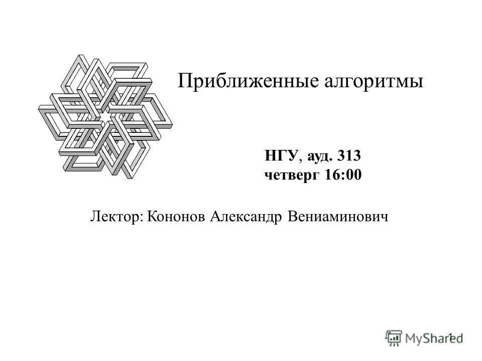 1 Лектор: Кононов Александр Вениаминович НГУ, ауд. 313 четверг 16:00 Приближенные алгоритмы