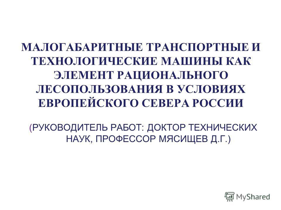 МАЛОГАБАРИТНЫЕ ТРАНСПОРТНЫЕ И ТЕХНОЛОГИЧЕСКИЕ МАШИНЫ КАК ЭЛЕМЕНТ РАЦИОНАЛЬНОГО ЛЕСОПОЛЬЗОВАНИЯ В УСЛОВИЯХ ЕВРОПЕЙСКОГО СЕВЕРА РОССИИ (РУКОВОДИТЕЛЬ РАБОТ: ДОКТОР ТЕХНИЧЕСКИХ НАУК, ПРОФЕССОР МЯСИЩЕВ Д.Г.)