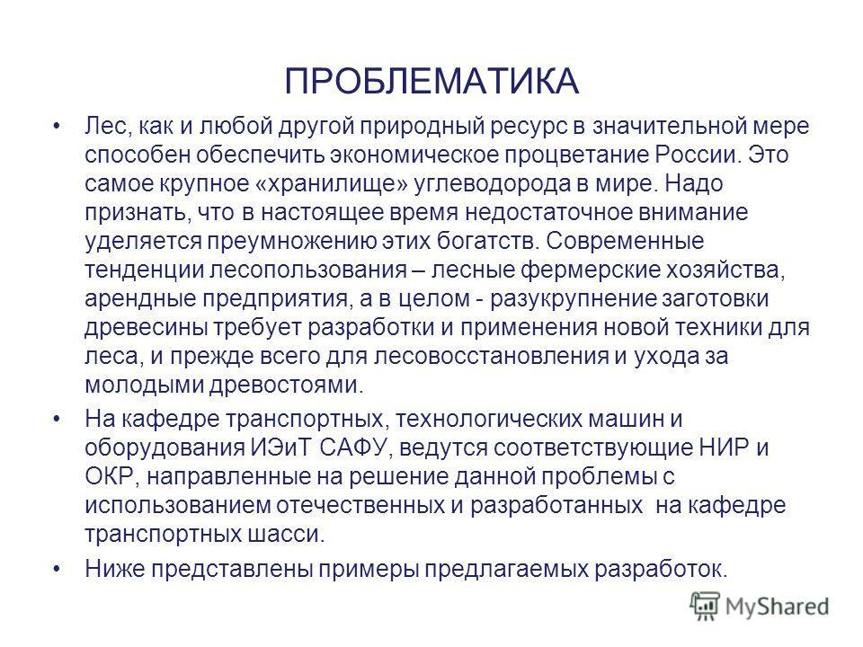 ПРОБЛЕМАТИКА Лес, как и любой другой природный ресурс в значительной мере способен обеспечить экономическое процветание России. Это самое крупное «хранилище» углеводорода в мире. Надо признать, что в настоящее время недостаточное внимание уделяется п