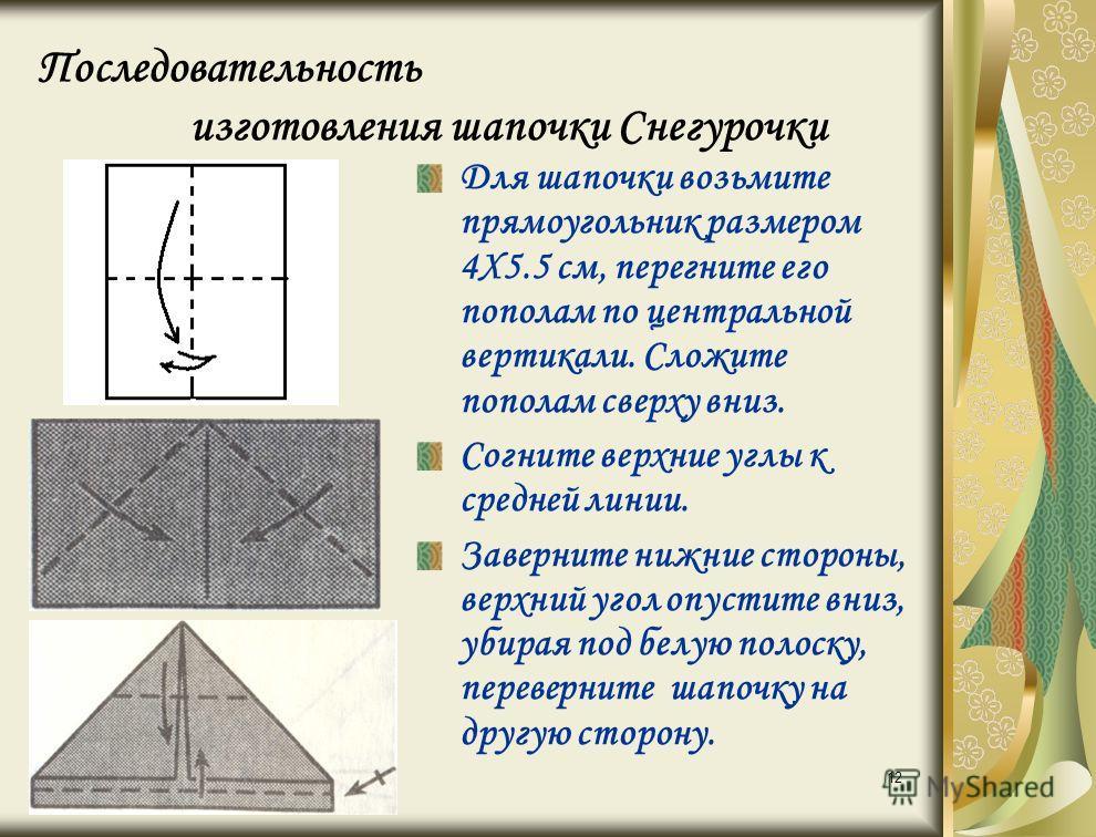 12 Последовательность изготовления шапочки Снегурочки Для шапочки возьмите прямоугольник размером 4Х5.5 см, перегните его пополам по центральной вертикали. Сложите пополам сверху вниз. Согните верхние углы к средней линии. Заверните нижние стороны, в