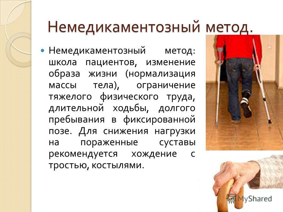 Немедикаментозный метод. Немедикаментозный метод : школа пациентов, изменение образа жизни ( нормализация массы тела ), ограничение тяжелого физического труда, длительной ходьбы, долгого пребывания в фиксированной позе. Для снижения нагрузки на пораж
