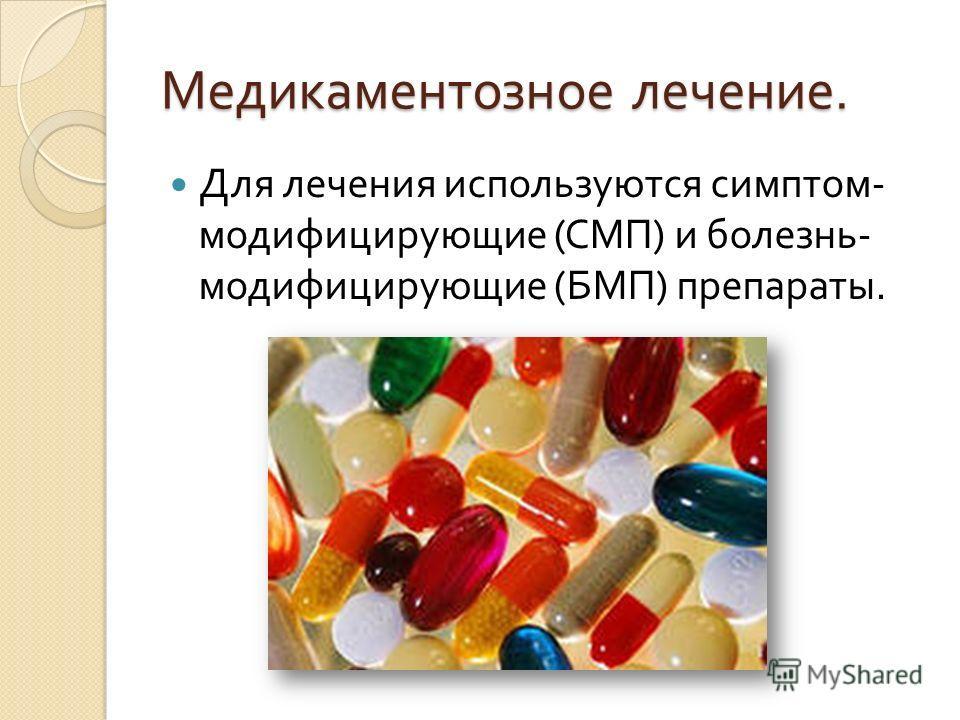 Медикаментозное лечение. Для лечения используются симптом - модифицирующие ( СМП ) и болезнь - модифицирующие ( БМП ) препараты.