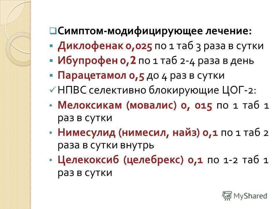 Симптом - модифицирующее лечение : Диклофенак 0,025 по 1 таб 3 раза в сутки Ибупрофен 0,2 по 1 таб 2-4 раза в день Парацетамол 0,5 до 4 раз в сутки НПВС селективно блокирующие ЦОГ -2: Мелоксикам ( мовалис ) 0, 015 по 1 таб 1 раз в сутки Нимесулид ( н