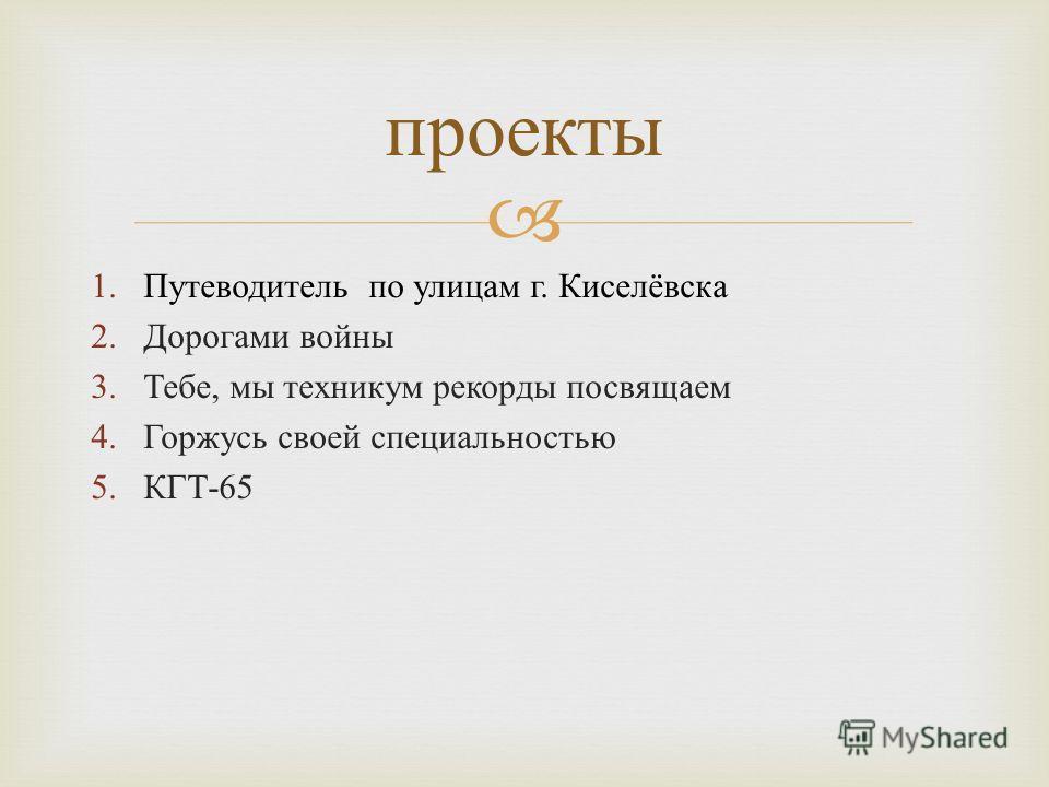 проекты 1.Путеводитель по улицам г. Киселёвска 2.Дорогами войны 3.Тебе, мы техникум рекорды посвящаем 4.Горжусь своей специальностью 5.КГТ -65