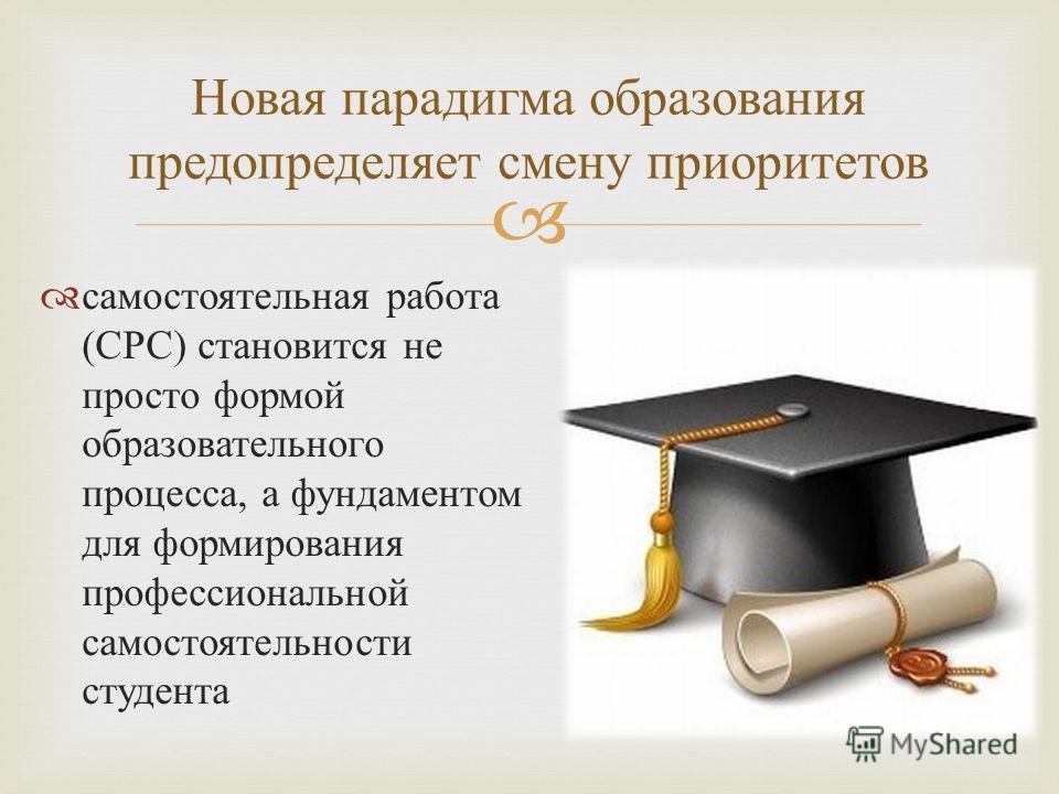 Новая парадигма образования предопределяет смену приоритетов самостоятельная работа ( СРС ) становится не просто формой образовательного процесса, а фундаментом для формирования профессиональной самостоятельности студента