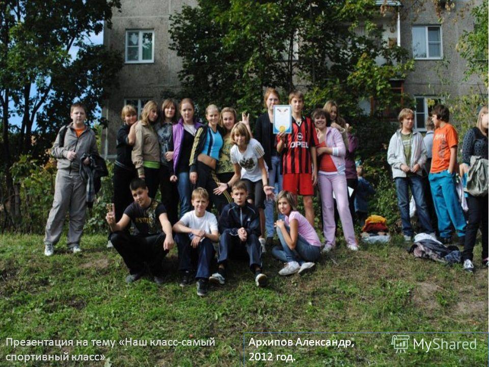Презентация на тему «Наш класс-самый спортивный класс» Архипов Александр, 2012 год.